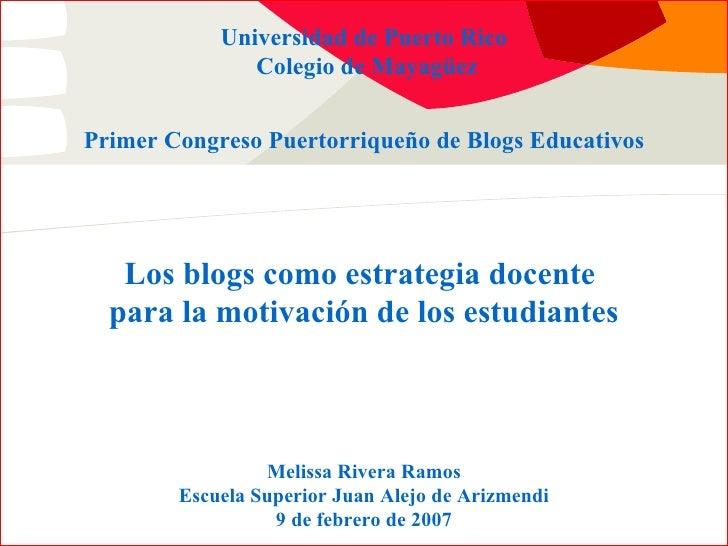 Primer Congreso Puertorriqueño de Blogs Educativos Universidad de Puerto Rico Colegio de Mayag üez Los blogs como estrateg...