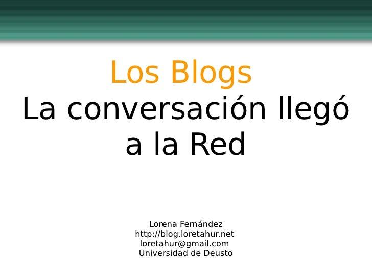 Los  Blogs  La  conversación   llegó  a la Red Lorena Fernández http://blog.loretahur.net   [email_address]   Universidad ...