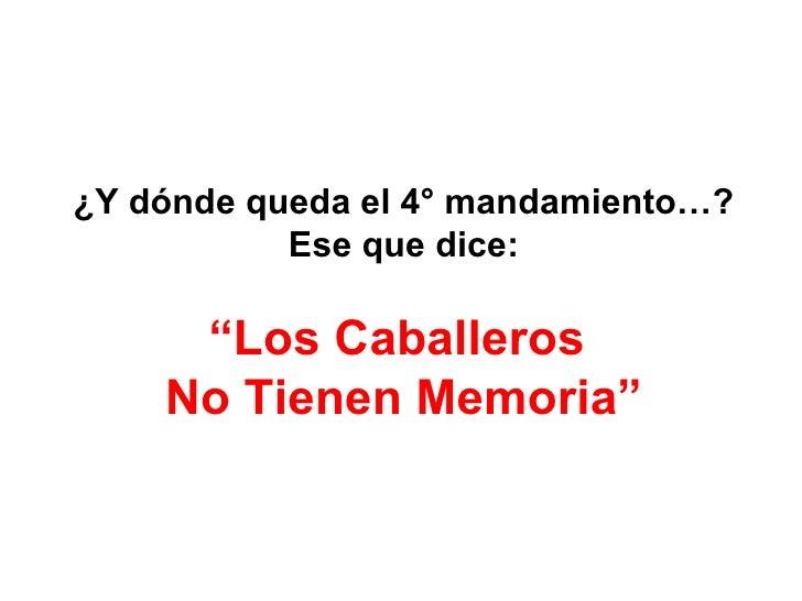 """¿Y dónde queda el 4° mandamiento…? Ese que dice: """" Los Caballeros  No Tienen Memoria"""""""