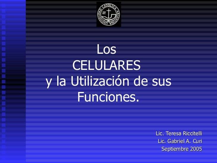 Los  CELULARES  y la Utilización de sus Funciones. Lic. Teresa Riccitelli Lic. Gabriel A. Curi Septiembre 2005