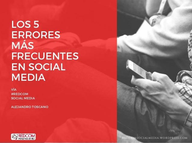 LOS 5 ERRORES MÁS FRECUENTES EN SOCIAL MEDIA VÍA #REDCOM SOCIAL MEDIA ALEJANDRO TOSCANO REDCOMSOCIALMEDIA.WORDPRESS.COM