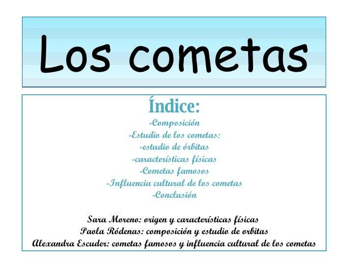 Los cometas Índice: -Composición -Estudio de los cometas: -estudio de órbitas -características físicas -Cometas famosos -I...