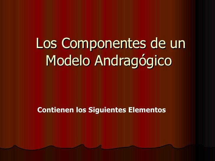 Los Componentes de un Modelo Andragógico  Contienen los Siguientes Elementos