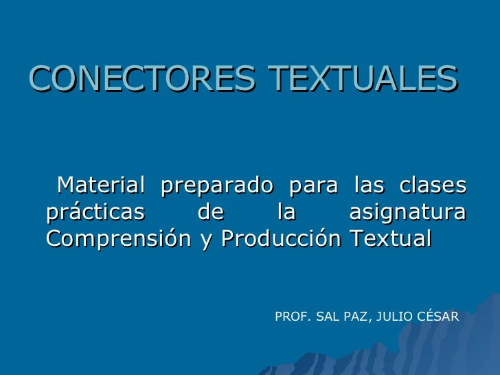 CONECTORES TEXTUALES <ul><li>Material preparado para las clases prácticas de la asignatura Comprensión y Producción Textua...