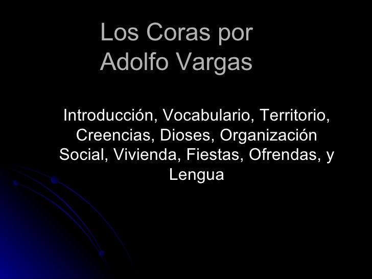 Los  Coras  por  Adolfo Vargas  Introducción, Vocabulario, Territorio, Creencias, Dioses, Organización Social, Vivienda, F...