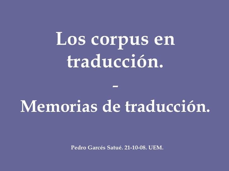 Los corpus en traducción. - Memorias de traducción. Pedro Garcés Satué. 21-10-08. UEM.