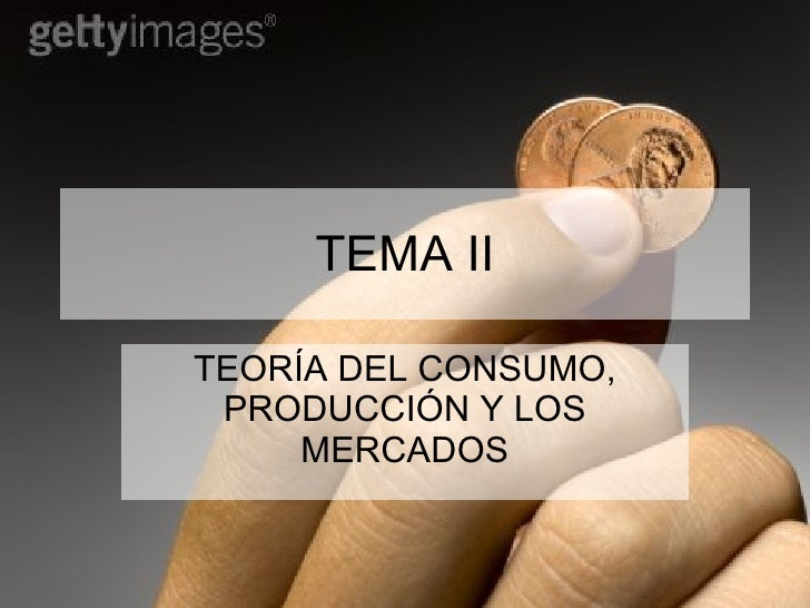 TEMA II TEORÍA DEL CONSUMO, PRODUCCIÓN Y LOS MERCADOS