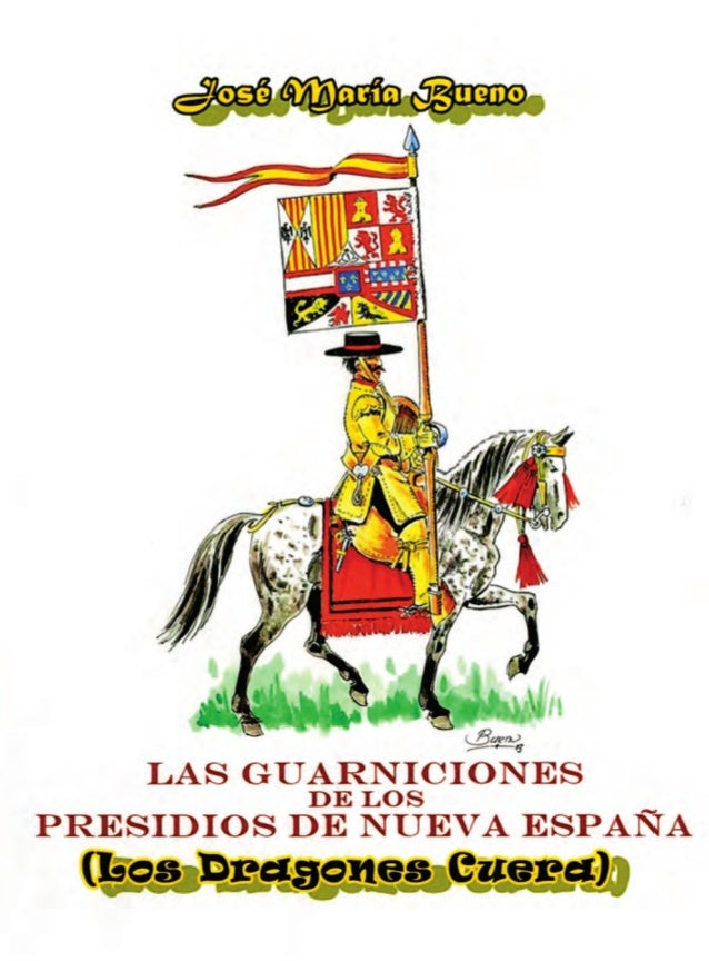 Las Guarniciones de los Presidios de Nueva España Los Dragones Cuera José María Bueno