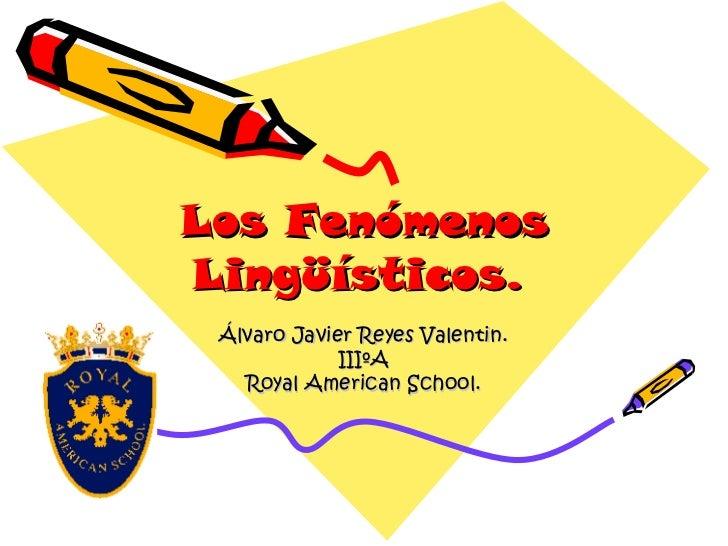 Los Fenómenos Lingüísticos.   Álvaro Javier Reyes Valentin. IIIºA Royal American School.