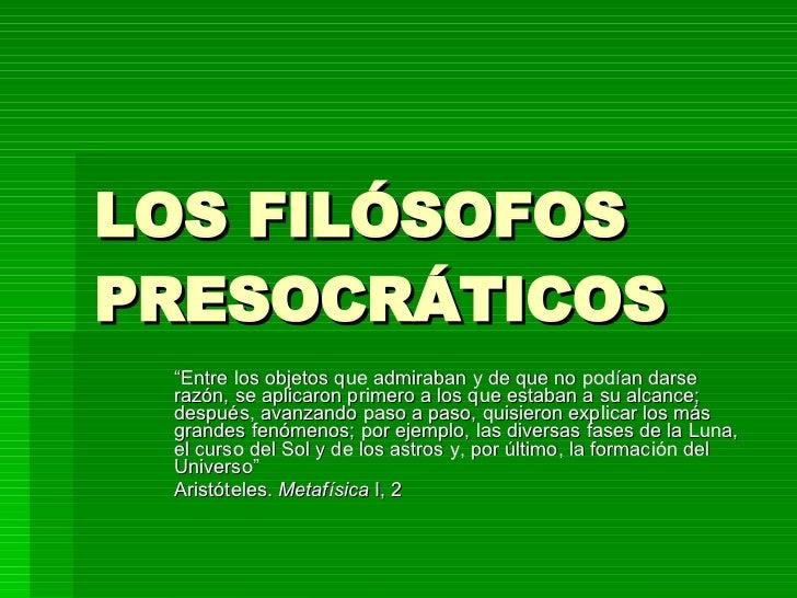 """LOS FILÓSOFOS PRESOCRÁTICOS """" Entre los objetos que admiraban y de que no podían darse razón, se aplicaron primero a los q..."""