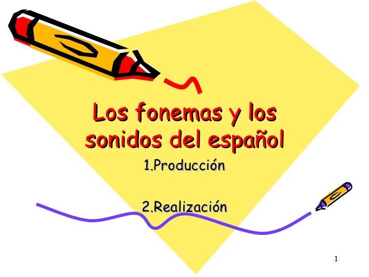 Los fonemas y los sonidos del español 1.Producción 2.Realización