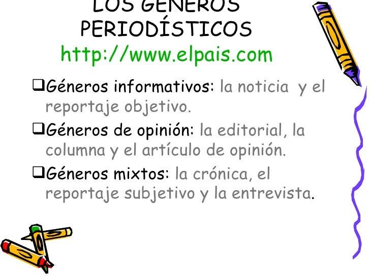 LOS GÉNEROS PERIODÍSTICOS http:// www.elpais.com <ul><li>Géneros informativos:  la noticia  y el reportaje objetivo. </li>...