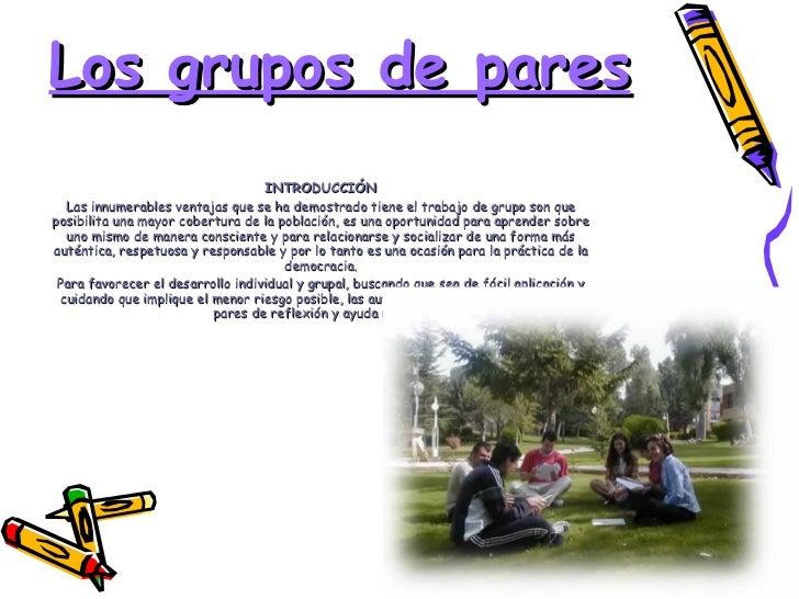 Los grupos de pares INTRODUCCIÓN Las innumerables ventajas que se ha demostrado tiene el trabajo de grupo son que posibili...