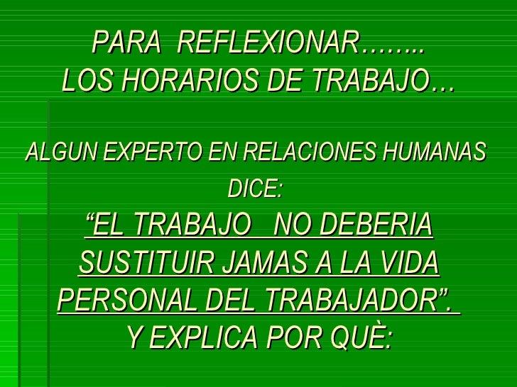"""PARA  REFLEXIONAR…….. LOS HORARIOS DE TRABAJO… ALGUN EXPERTO EN RELACIONES HUMANAS  DICE:   """"EL TRABAJO  NO DEBERIA SUSTIT..."""