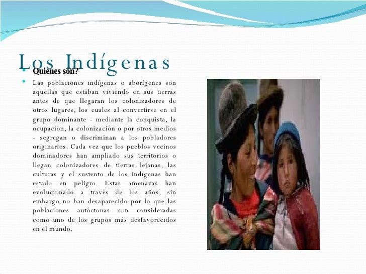 Los  Indígenas <ul><li>Quienes  son? </li></ul><ul><li>Las poblaciones indígenas o aborígenes son aquellas que estaban viv...