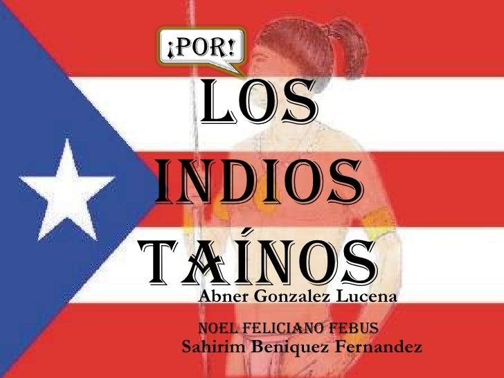 ¡Por!<br />Los Indios Taínos<br />Abner Gonzalez Lucena<br />Noel Feliciano Febus<br />Sahirim Beniquez Fernandez<br />