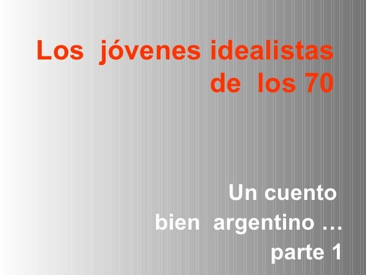 Los  jóvenes idealistas de  los 70 <ul><li>Un cuento  </li></ul><ul><li>bien  argentino … </li></ul><ul><li>parte 1 </li><...