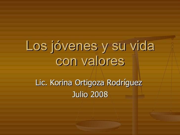Los jóvenes y su vida con valores Lic. Korina Ortigoza Rodríguez  Julio 2008