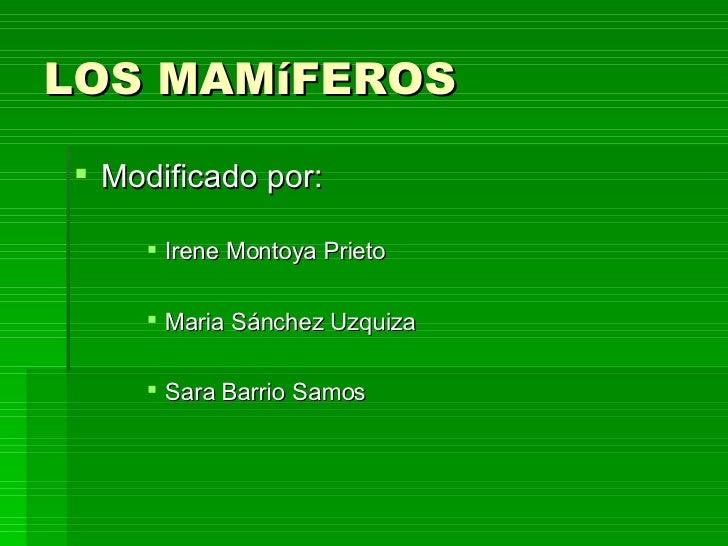 LOS MAMíFEROS <ul><li>Modificado por: </li></ul><ul><ul><ul><li>Irene Montoya Prieto </li></ul></ul></ul><ul><ul><ul><li>M...