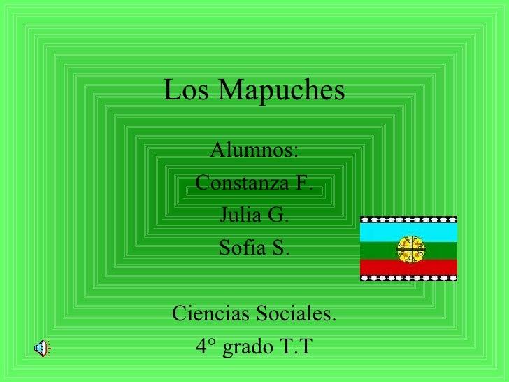 Los Mapuches Alumnos: Constanza F. Julia G. Sofia S. Ciencias Sociales. 4° grado T.T