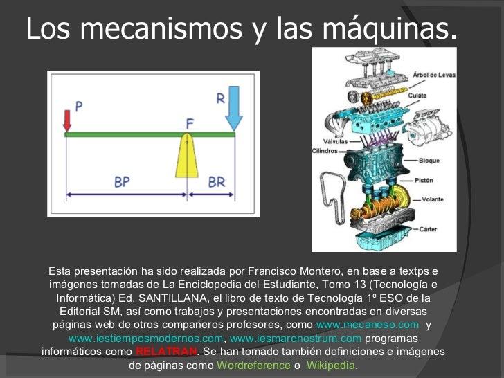 Los mecanismos y las máquinas. Esta presentación ha sido realizada por Francisco Montero, en base a textps e imágenes toma...