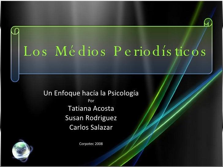 Los Médios Periodísticos Un Enfoque hacía la Psicología Por Tatiana Acosta Susan Rodriguez Carlos Salazar Corpotec 2008