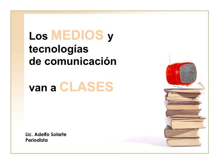 Los  MEDIOS   y tecnologías  de comunicación  van a  CLASES Lic. Adelfo Solarte Periodista