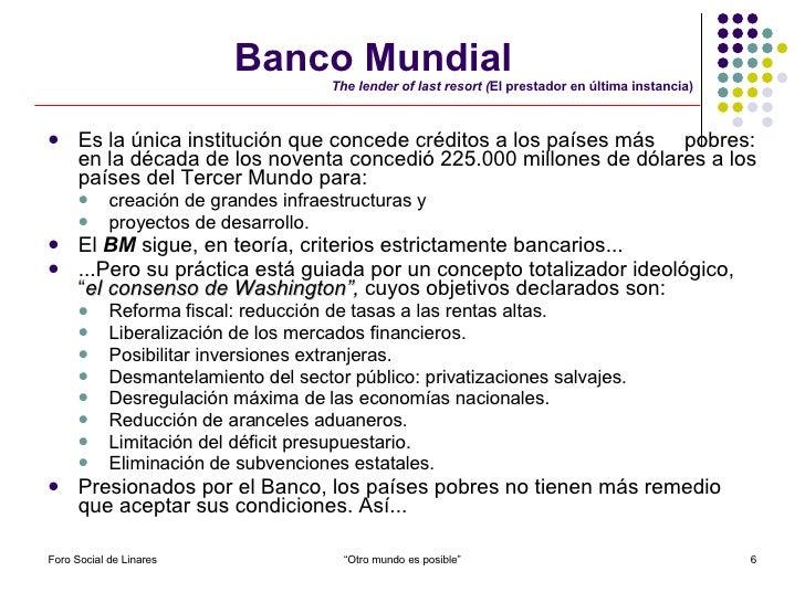 Banco Mundial   The lender of last resort ( El prestador en última instancia) <ul><li>Es la única institución que concede ...