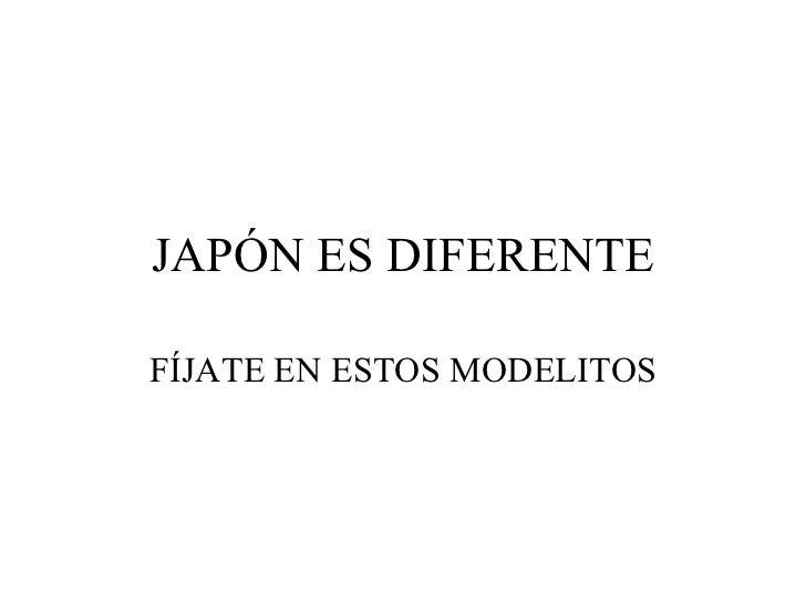 JAPÓN ES DIFERENTE FÍJATE EN ESTOS MODELITOS