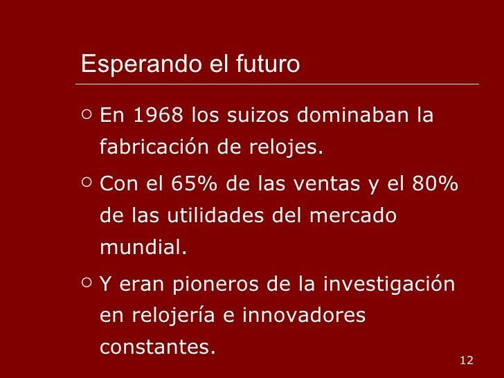Esperando el futuro <ul><li>En 1968 los suizos dominaban la fabricación de relojes. </li></ul><ul><li>Con el 65% de las ve...
