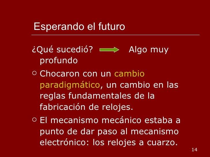 Esperando el futuro <ul><li>¿Qué sucedió?  Algo muy profundo </li></ul><ul><li>Chocaron con un  cambio paradigmático , un ...