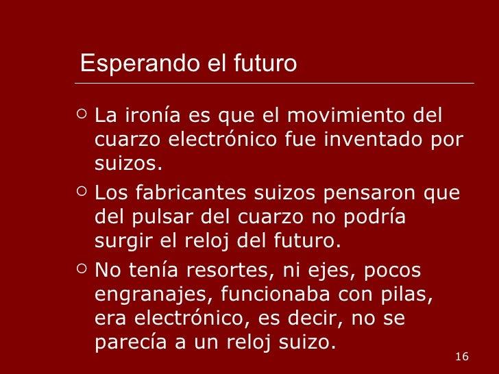 Esperando el futuro <ul><li>La ironía es que el movimiento del cuarzo electrónico fue inventado por suizos. </li></ul><ul>...