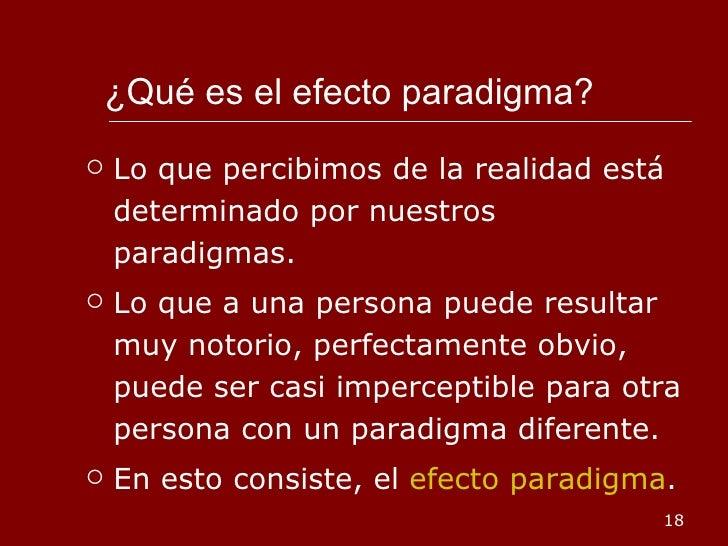 ¿Qué es el efecto paradigma? <ul><li>Lo que percibimos de la realidad está determinado por nuestros paradigmas. </li></ul>...