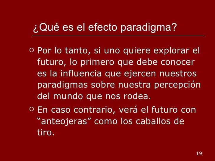 ¿Qué es el efecto paradigma?  <ul><li>Por lo tanto, si uno quiere explorar el futuro, lo primero que debe conocer es la in...