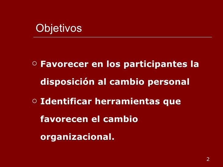 Objetivos <ul><li>Favorecer en los participantes la disposición al cambio personal </li></ul><ul><li>Identificar herramien...