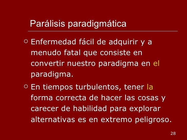 Parálisis paradigmática <ul><li>Enfermedad fácil de adquirir y a menudo fatal que consiste en convertir nuestro paradigma ...