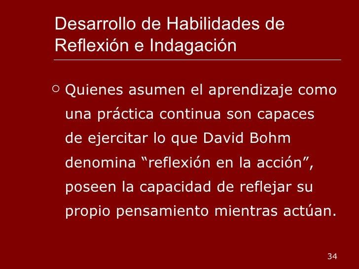 Desarrollo de Habilidades de Reflexión e Indagación <ul><li>Quienes asumen el aprendizaje como una práctica continua son c...