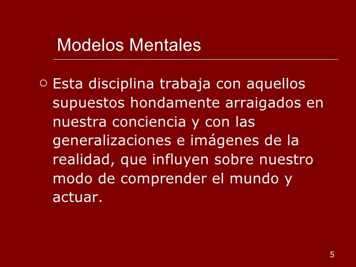Modelos Mentales <ul><li>Esta disciplina trabaja con aquellos supuestos hondamente arraigados en nuestra conciencia y con ...