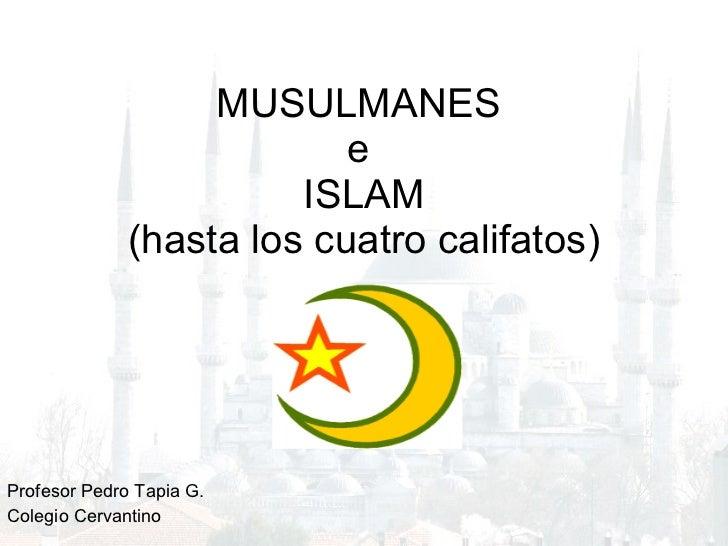 MUSULMANES  e  ISLAM (hasta los cuatro califatos) Profesor Pedro Tapia G.  Colegio Cervantino