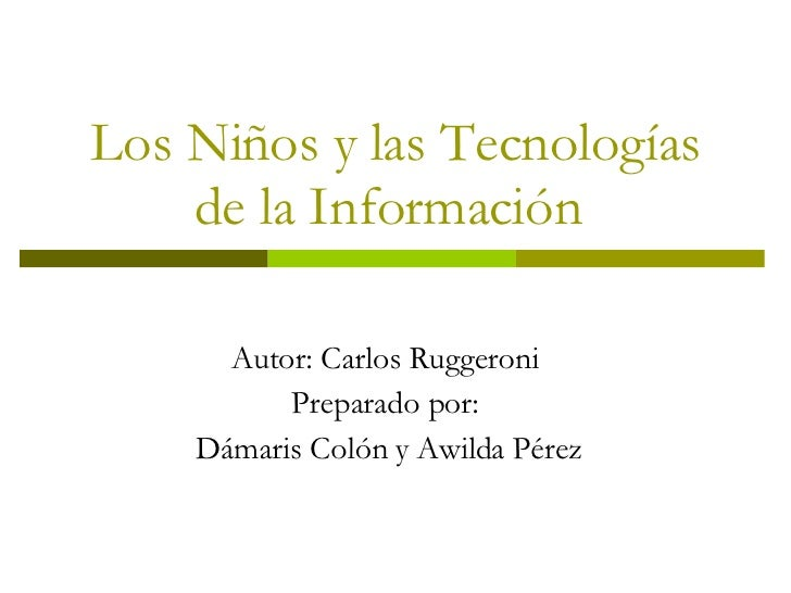 Los Niños y las Tecnologías de la Información  Autor: Carlos Ruggeroni  Preparado por:  Dámaris Colón y Awilda Pérez