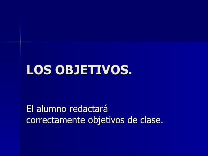 LOS OBJETIVOS. El alumno redactará correctamente objetivos de clase.