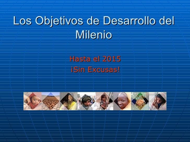 Los Objetivos de Desarrollo del Milenio <ul><li>Hasta el 2015 </li></ul><ul><li>¡Sin Excusas! </li></ul>