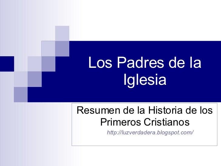 Los Padres de la Iglesia <ul><li>Resumen de la Historia de los Primeros Cristianos </li></ul><ul><ul><li>http:// luzverdad...