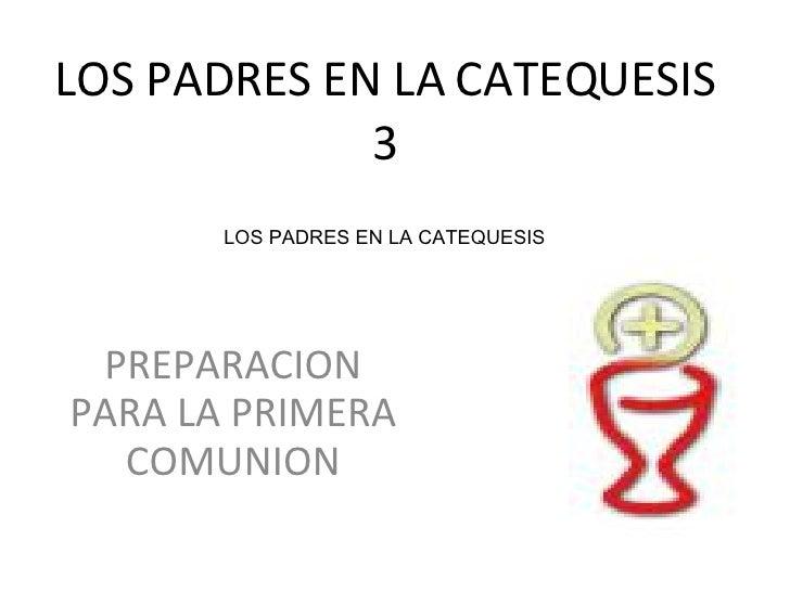 LOS PADRES EN LA   CATEQUESIS 3 PREPARACION PARA LA PRIMERA COMUNION LOS PADRES EN LA CATEQUESIS