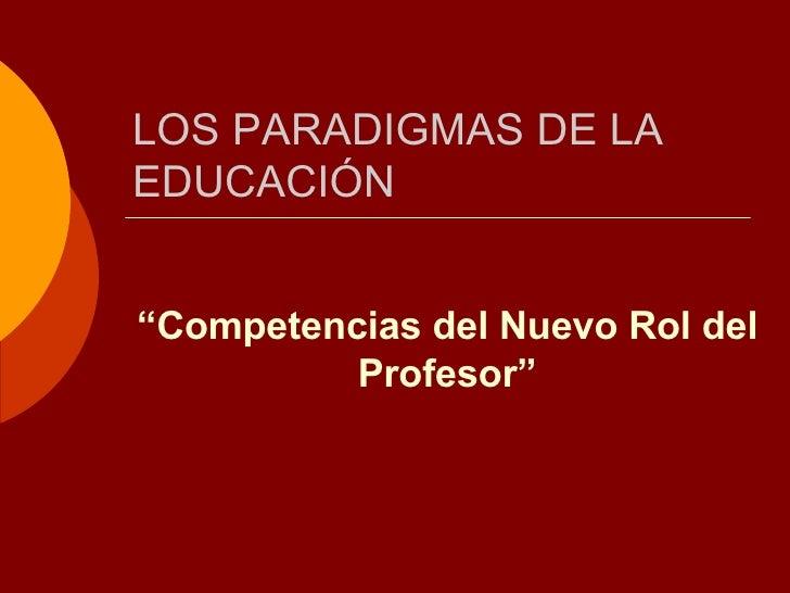 """LOS PARADIGMAS DE LA EDUCACIÓN """" Competencias del Nuevo Rol del Profesor"""""""