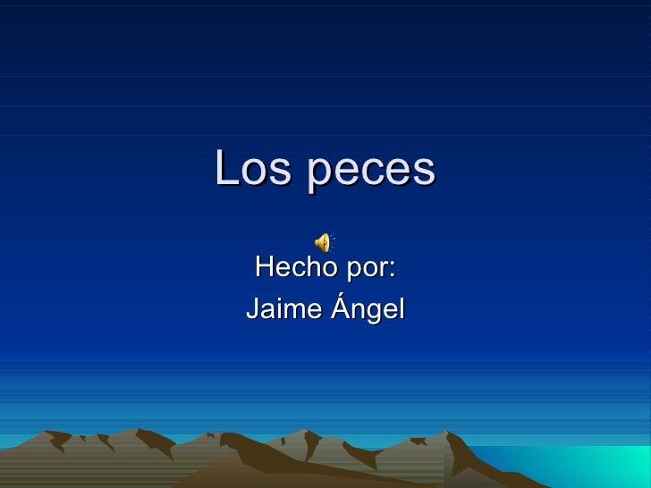Los peces Hecho por: Jaime Ángel