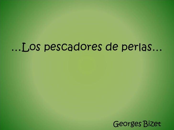 … Los pescadores de perlas… <ul><li>Georges   Bizet </li></ul>
