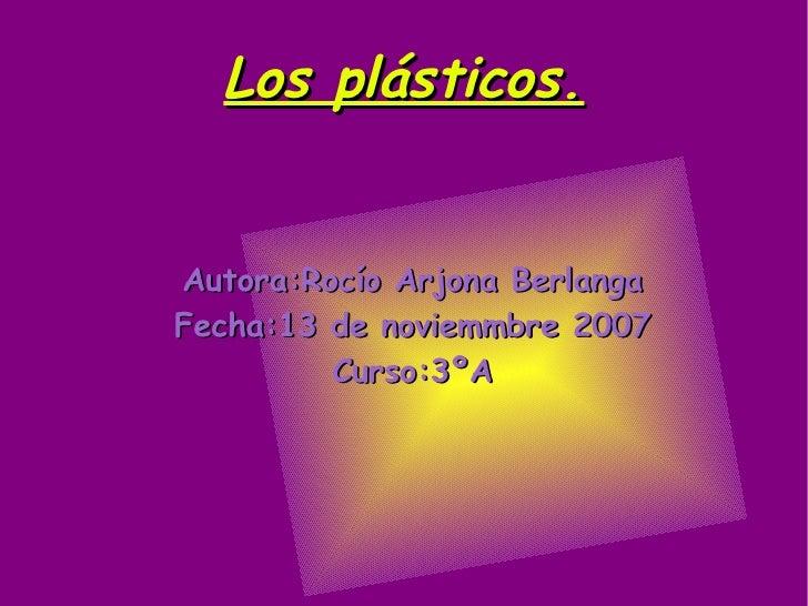 Los plásticos. <ul><ul><li>Autora:Rocío Arjona Berlanga </li></ul></ul><ul><ul><li>Fecha:13 de noviemmbre 2007 </li></ul><...