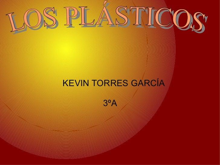 <ul><ul><li>KEVIN TORRES GARCÍA  </li></ul></ul><ul><ul><li>3ºA  </li></ul></ul>LOS PLÁSTICOS