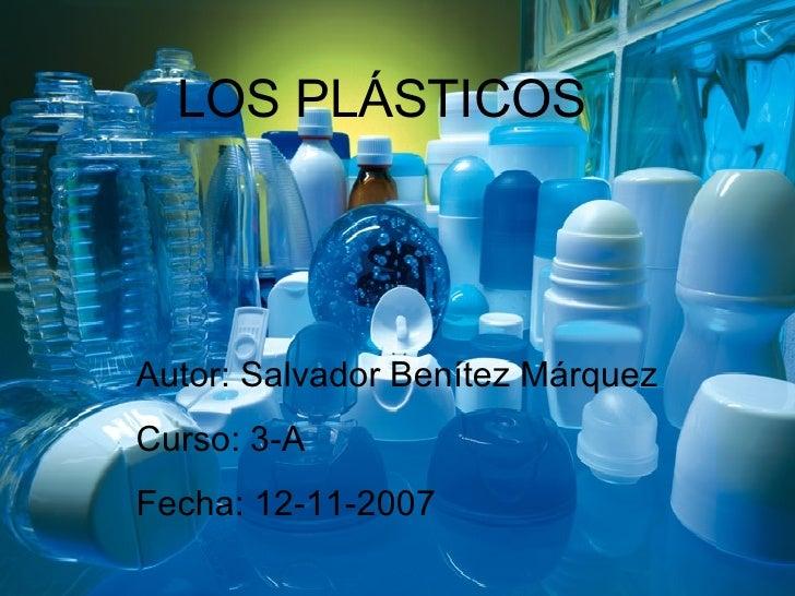 LOS PLÁSTICOS Autor: Salvador Benítez Márquez Curso: 3-A Fecha: 12-11-2007